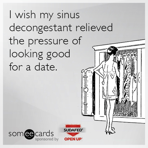 I wish my sinus decongestant relieved the pressure of looking good for a date.
