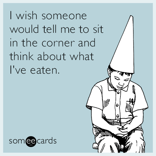 I wish someone would tell me to sit in the corner and think about what I've eaten.