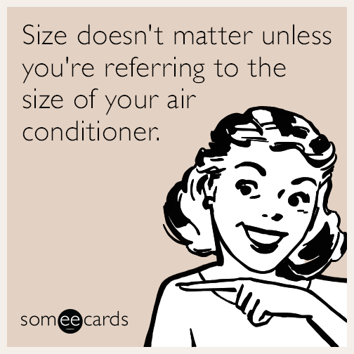 Size doesn't matter unless you're referring to the size of your air conditioner.