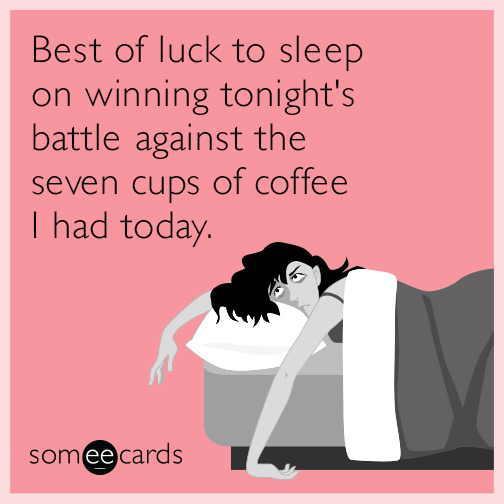 Best of luck to sleep on winning tonight's battle against the seven cups of coffee I had today.