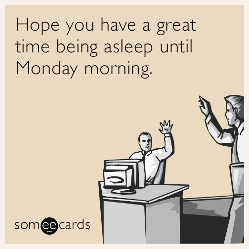Hope you have a great time being asleep until Monday morning.