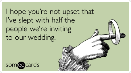 I hope you're not upset that I've slept with half the people we're inviting to our wedding.