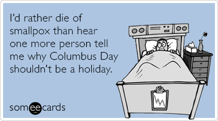 I'd rather die of smallpox than hear one more person tell me why Columbus Day shouldn't be a holiday.
