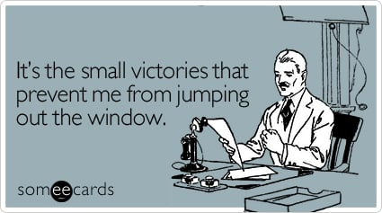 It's the small victories that prevent me from jumping out the window