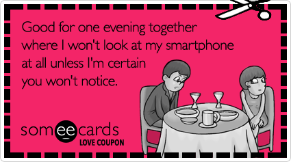 someecards.com - Love Coupon: Good for one evening together where I won't look at my smartphone at all unless I'm certain you won't notice.