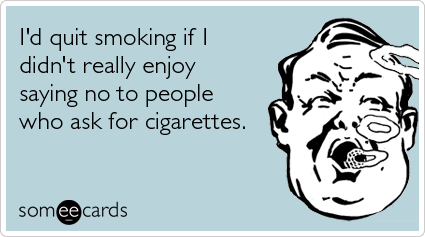 I'd quit smoking if I didn't really enjoy saying no to people who ask for cigarettes