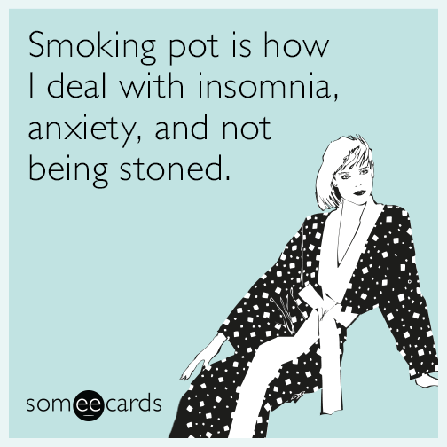 Smoking pot is how I deal with insomnia, anxiety, and not being stoned.