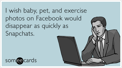 I wish baby, pet, and exercise photos on Facebook would disappear as quickly as Snapchats.