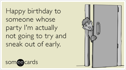 Happy birthday to someone whose party I'm actually not going to try and sneak out of early.