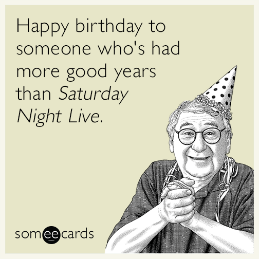 Happy birthday to someone who's had more good years than Saturday Night Live.