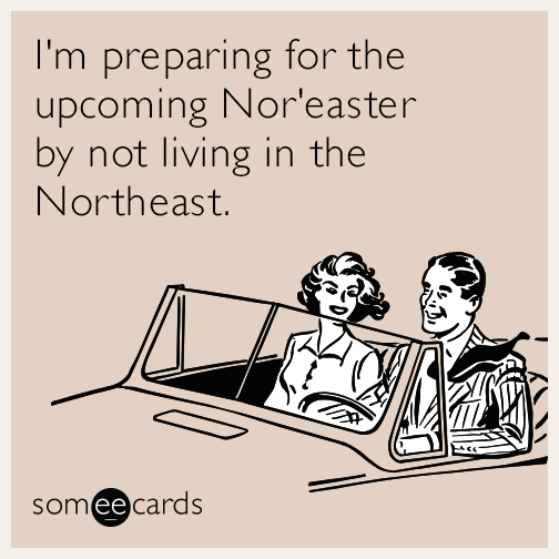 I'm preparing for the upcoming Nor'easter by not living in the Northeast.