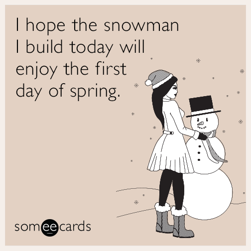 I hope the snowman I build today will enjoy the first day of spring.