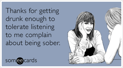 Thanks for getting drunk enough to tolerate listening to me complain about being sober.