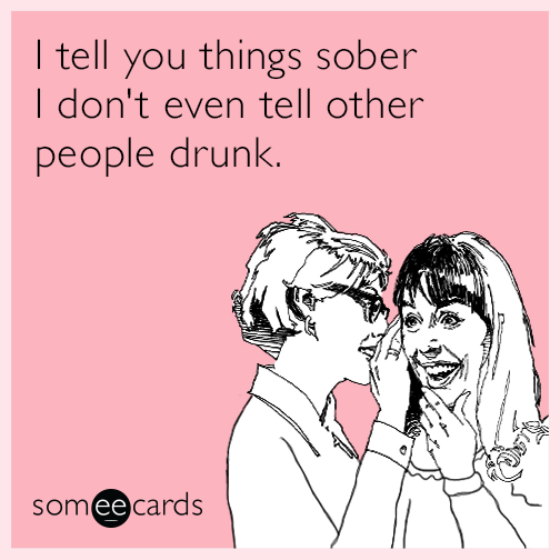I tell you things sober I don't even tell other people drunk.