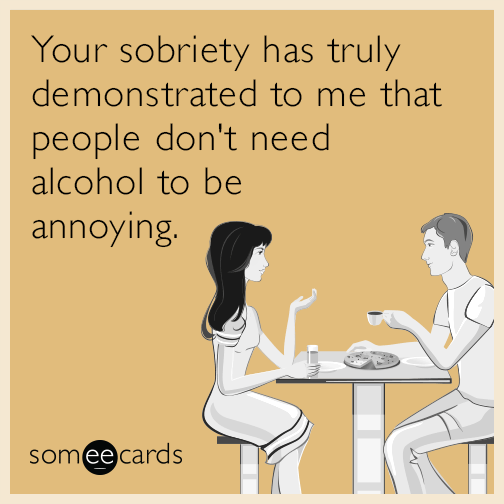Your Sobriety Has Truly Demonstrated To Me That People Dont Need Alcohol Be