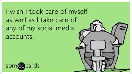 I wish I took care of myself as well as I take care of any of my social media accounts.