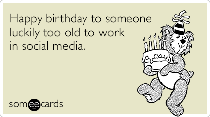Happy birthday to someone luckily too old to work in social media.