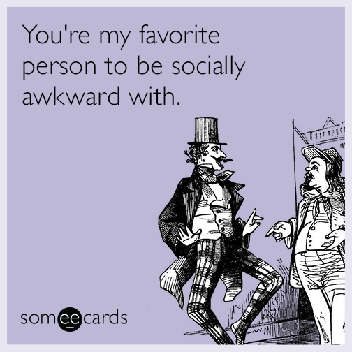 You're my favorite person to be socially awkward with.