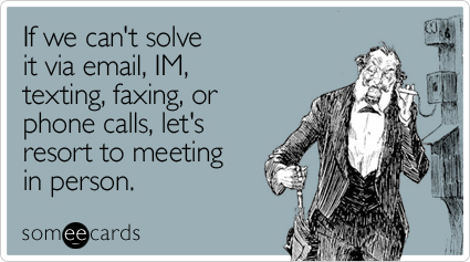 If we can't solve it via email, IM, texting, faxing, or phone calls, let's resort to meeting in person