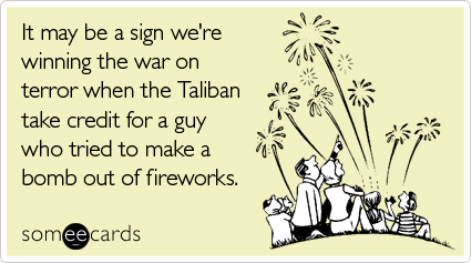 It may be a sign we're winning the war on terror when the Taliban take credit for a guy who tried to make a bomb out of fireworks