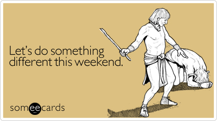 Let's do something different this weekend