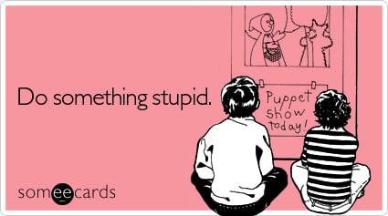 Do something stupid