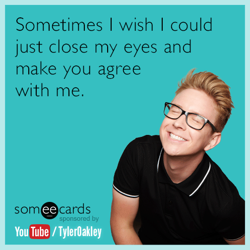 Sometimes I wish I could just close my eyes and make you agree with me.