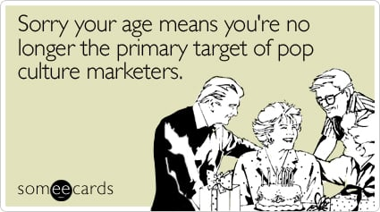 someecards.com - Sorry your age means you're no longer the primary target of pop culture marketers