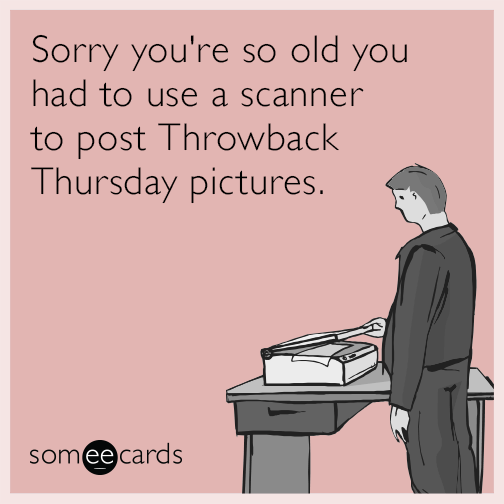 Sorry you're so old you had to use a scanner to post Throwback Thursday pictures.