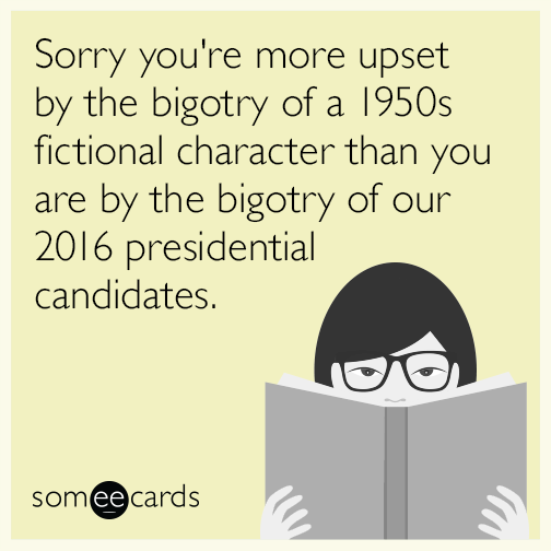 Sorry you're more upset by the bigotry of a 1950s fictional character than you are by the bigotry of our 2016 presidential candidates.