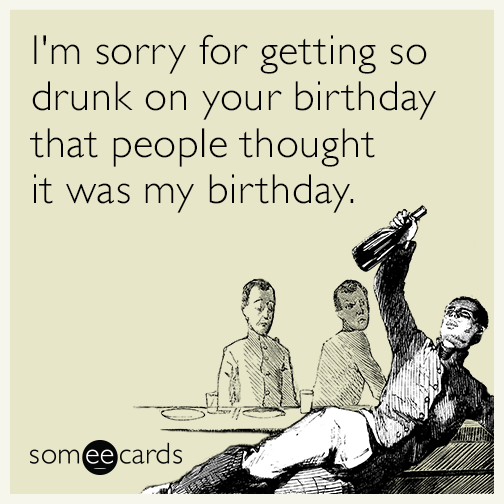 Funny Birthday Drinking Meme : I m sorry for getting so drunk on your birthday that