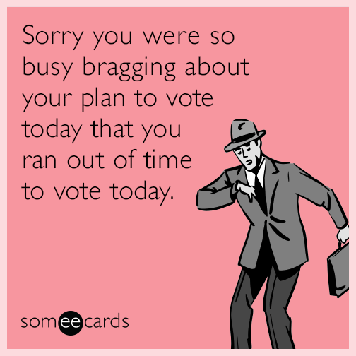 Sorry you were so busy bragging about your plan to vote today that you ran out of time to vote today.