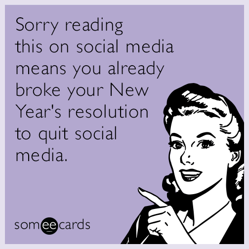 Sorry reading this on social media means you already broke your New Year's resolution to quit social media.