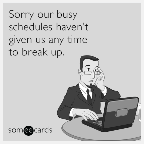 Sorry our busy schedules haven't given us any time to break up.