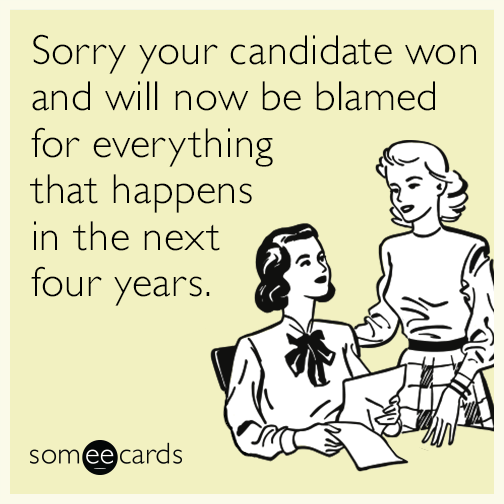 Sorry your candidate won and will now be blamed for everything that happens in the next four years.