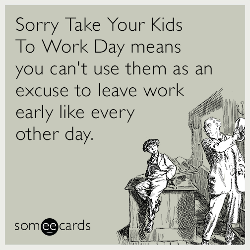 Sorry Take Your Kids To Work Day means you can't use them as an excuse to leave work early like every other day.