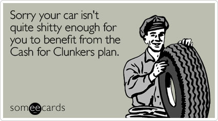 Sorry your car isn't quite shitty enough for you to benefit from the Cash for Clunkers plan