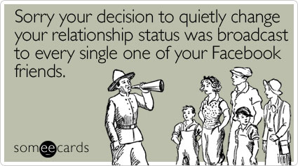 Sorry your decision to quietly change your relationship status was broadcast to every single one of your Facebook friends