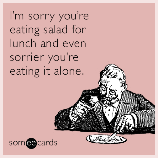 I'm sorry you're eating salad for lunch and even sorrier you're eating it alone.