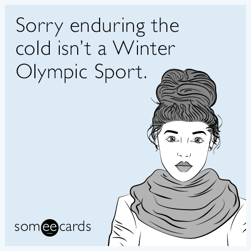 Sorry enduring the cold isn't a Winter Olympic Sport.