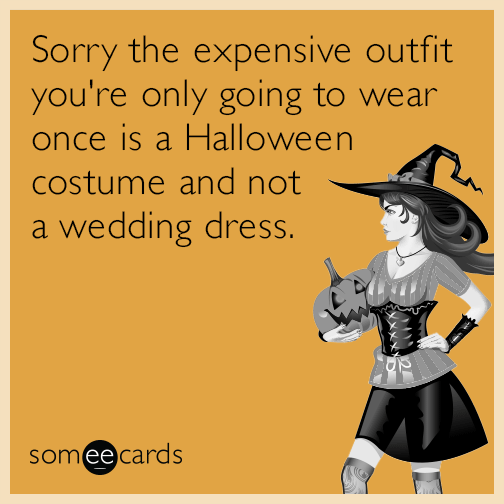 Sorry the expensive outfit you're only going to wear once is a Halloween costume and not a wedding dress.