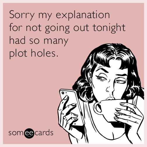 Sorry my explanation for not going out tonight had so many plot holes.