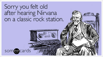 Sorry you felt old after hearing Nirvana on a classic rock station