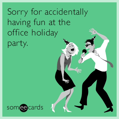 Sorry for accidentally having fun at the office holiday party.