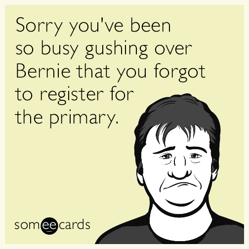Sorry you've been so busy gushing over Bernie that you forgot to register for the primary.