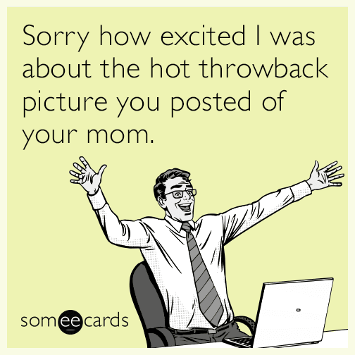 Sorry how excited I was about the hot throwback picture you posted of your mom.