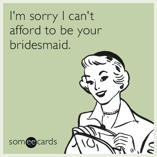 Sorry I can't afford to be your bridesmaid.