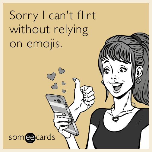 Sorry I can't flirt without relying on emojis.