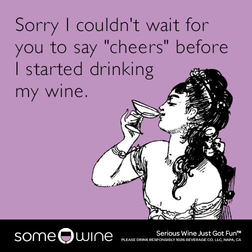 "Sorry I couldn't wait for you to say ""cheers"" before I started drinking my wine."