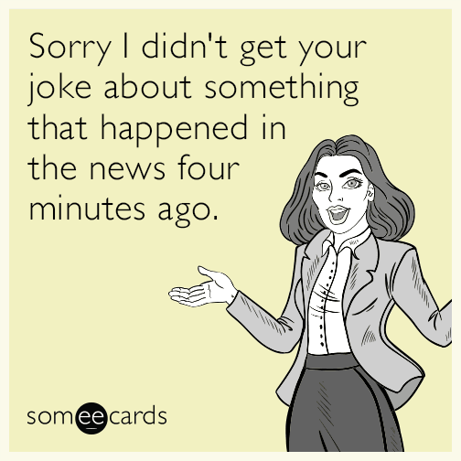 Sorry I didn't get your joke about something that happened in the news four minutes ago.